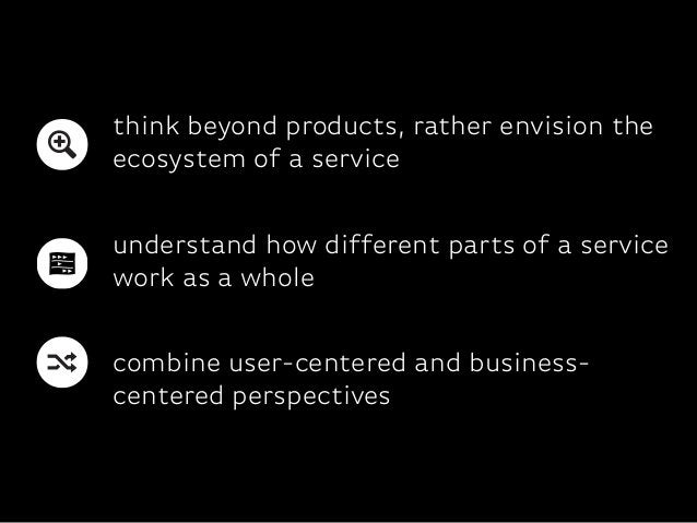 combine user-centered and business-centered perspectivesthink beyond products, rather envision theecosystem of a serviceun...