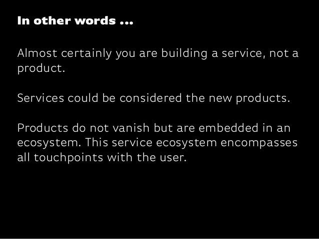 Almost certainly you are building a service, not aproduct.Services could be considered the new products.Products do not va...