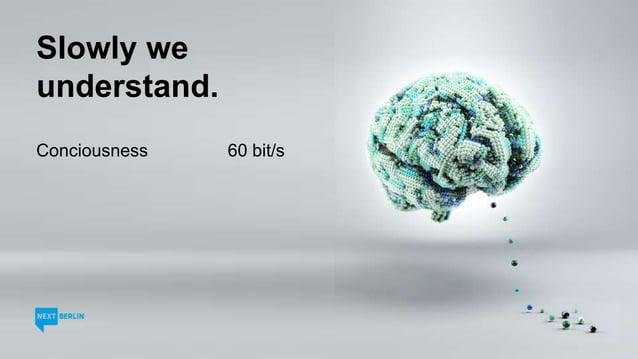 Slowly we understand. Conciousness 60 bit/s Mp3 128.000 bit/s DSL 6.000.000 bit/s Sub-Conciousness 12.000.000 bit/s HD-TV ...