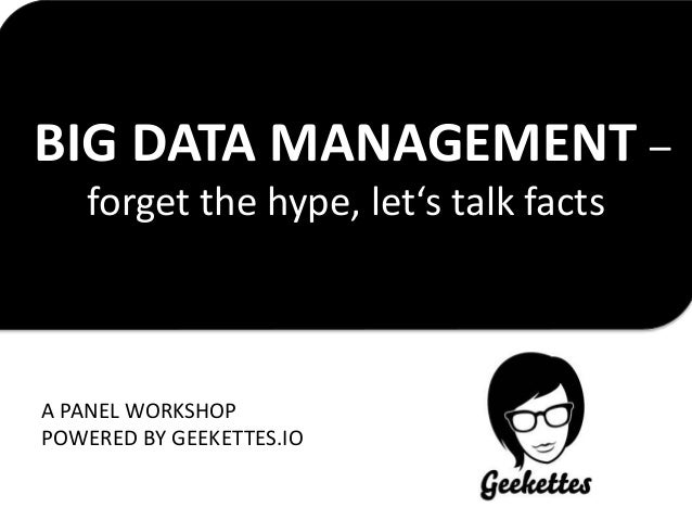BIG DATA MANAGEMENT – forget the hype, let's talk facts A PANEL WORKSHOP POWERED BY GEEKETTES.IO