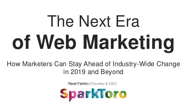Rand Fishkin | Founder & CEO The Next Era of Web Marketing How Marketers Can Stay Ahead of Industry-Wide Change in 2019 an...