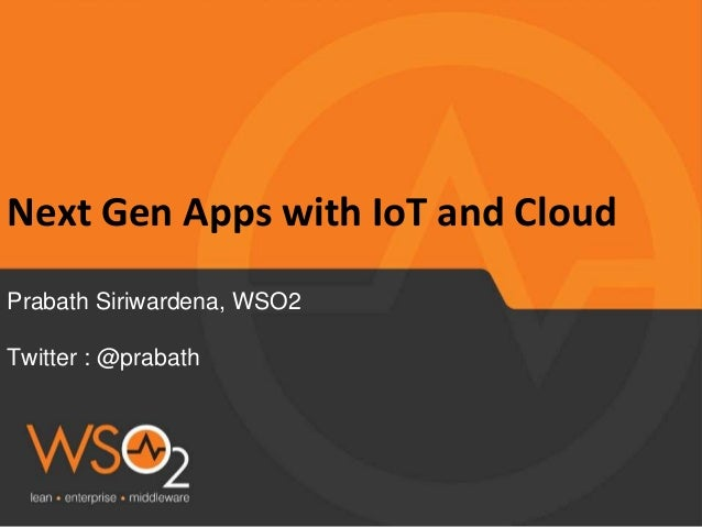Next Gen Apps with IoT and Cloud Prabath Siriwardena, WSO2 Twitter : @prabath