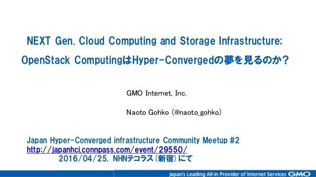 NEXT Gen. Cloud Computing and Storage Infrastructure; OpenStack ComputingはHyper-Convergedの夢を見るのか? GMO Internet, Inc...