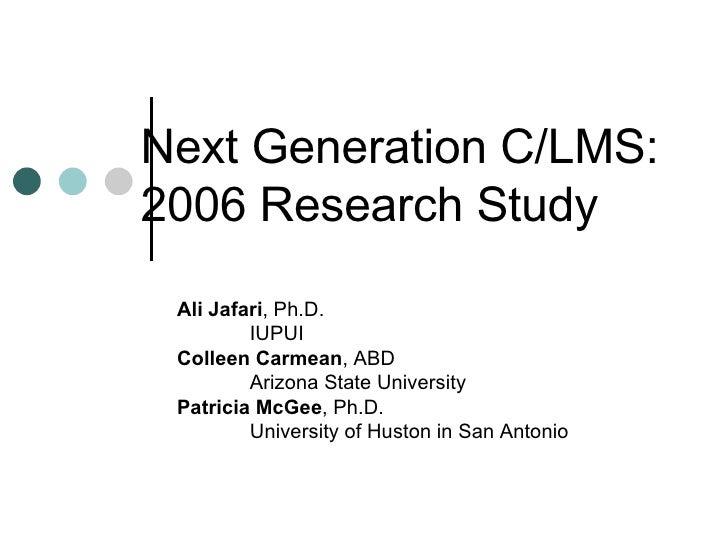 Next Generation C/LMS: 2006 Research Study Ali Jafari , Ph.D. IUPUI Colleen Carmean , ABD Arizona State University  Patric...