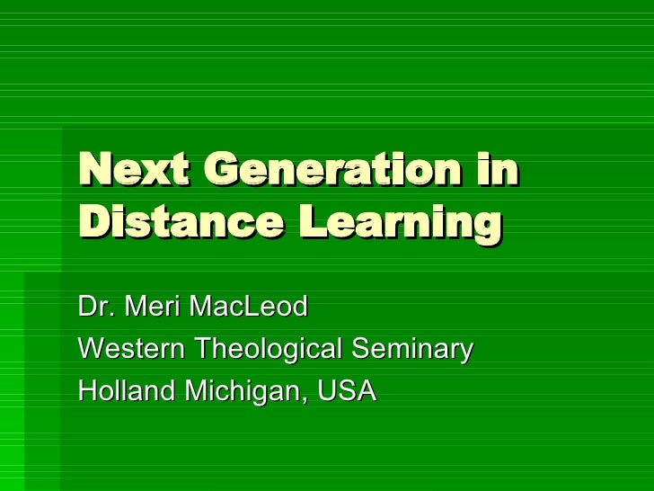 Next Generation in Distance Learning Dr. Meri MacLeod Western Theological Seminary Holland Michigan, USA