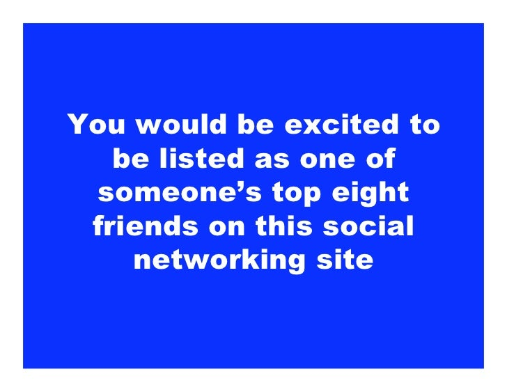 You would be excited to    be listed as one of  someone's top eight  friends on this social     networking site