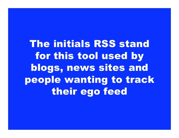 The initials RSS stand   for this tool used by  blogs, news sites and people wanting to track      their ego feed