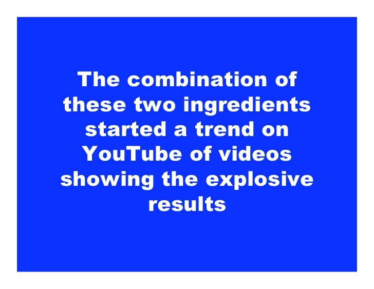 The combination of these two ingredients   started a trend on   YouTube of videos showing the explosive         results