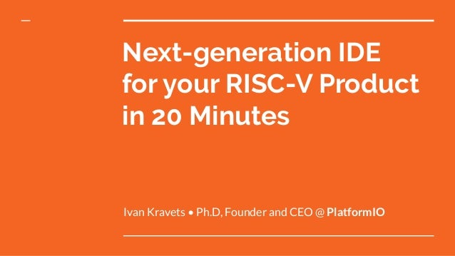 Next-generation IDE for your RISC-V Product in 20 Minutes Ivan Kravets • Ph.D, Founder and CEO @ PlatformIO