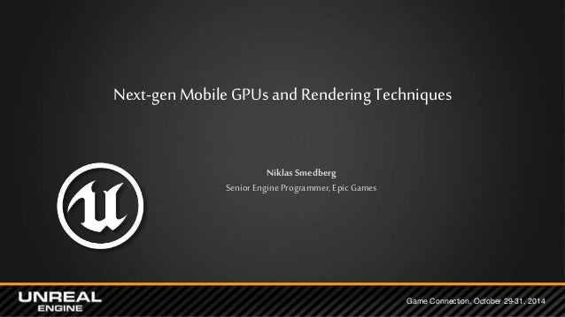 Next-gen Mobile GPUs and Rendering Techniques  Game Connection, October 29-31, 2014  Niklas Smedberg  Senior Engine Progra...