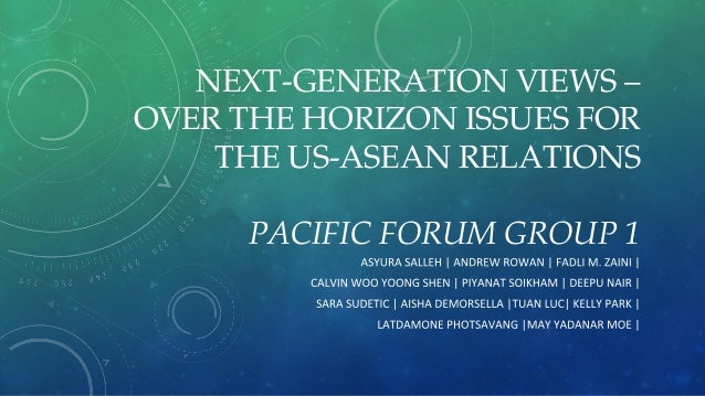 NEXT-GENERATION VIEWS – OVER THE HORIZON ISSUES FOR THE US-ASEAN RELATIONS PACIFIC FORUM GROUP 1