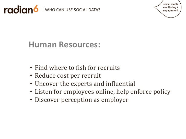 | WHO CAN USE SOCIAL DATA?Human Resources:    Find where to fish for recruits    Reduce cost per recruit•    Uncover the e...