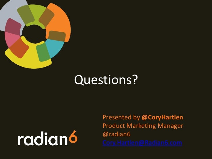Questions?    Presented by @CoryHartlen    Product Marketing Manager    @radian6    Cory.Hartlen@Radian6.com