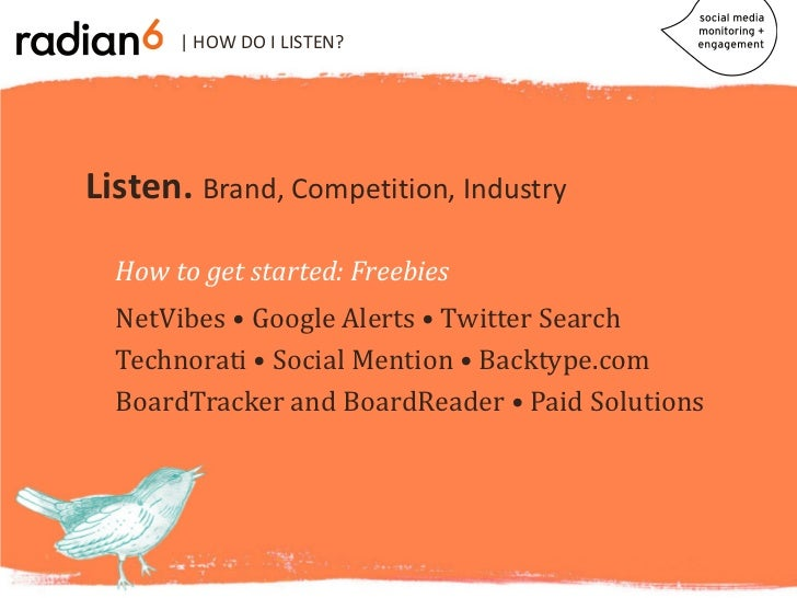 | HOW DO I LISTEN?Listen. Brand, Competition, Industry  NetVibes • Google Alerts • Twitter Search  How to get started: Fre...