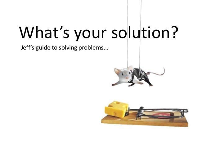 Jeff's guide to solving problems... What's your solution?
