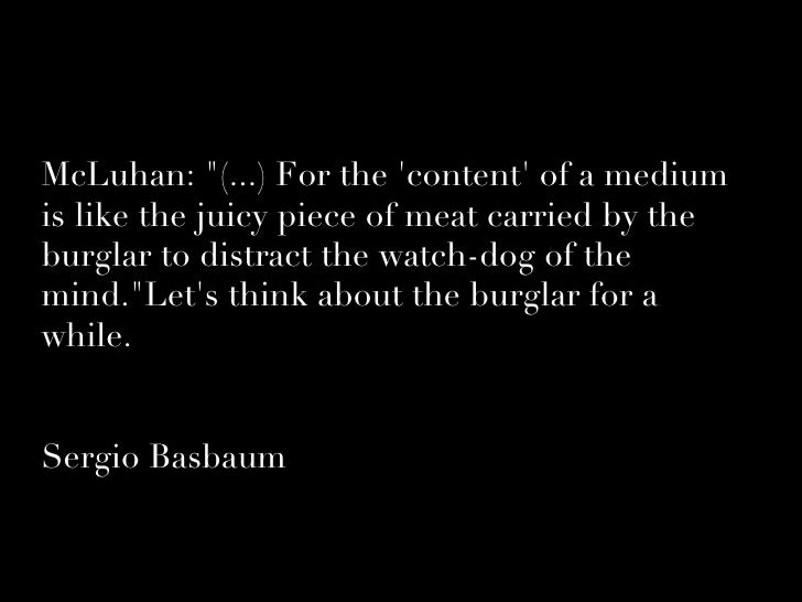 McLuhan: quot;(...) For the 'content' of a medium is like the juicy piece of meat carried by the burglar to distract the w...