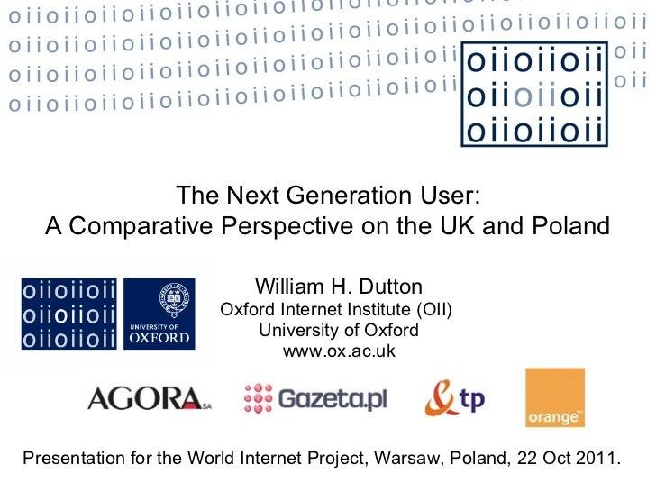 William H. Dutton Oxford Internet Institute (OII)  University of Oxford www.ox.ac.uk The Next Generation User: A Comparati...