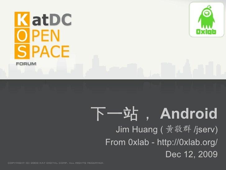 下一站, Android    Jim Huang ( 黃敬群 /jserv)  From 0xlab - http://0xlab.org/                 Dec 12, 2009