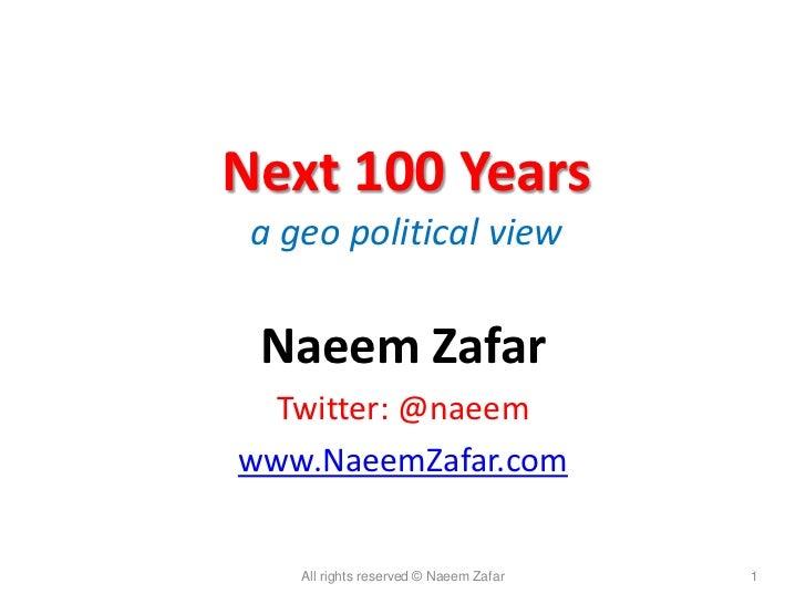 Next 100 Years a geo political view Naeem Zafar Twitter: @naeemwww.NaeemZafar.com    All rights reserved © Naeem Zafar   1