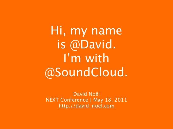 Hi, my name  is @David.    I'm with@SoundCloud.          David NoëlNEXT Conference | May 18, 2011    http://david-noel.com