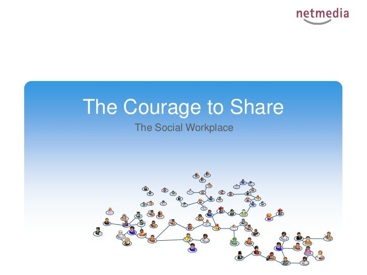 The Courage to Share<br />The SocialWorkplace<br />