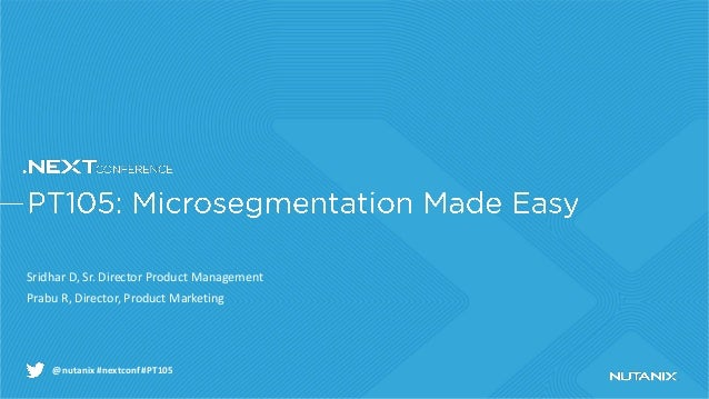 @nutanix #nextconf #PT105 Sridhar D, Sr. Director Product Management Prabu R, Director, Product Marketing
