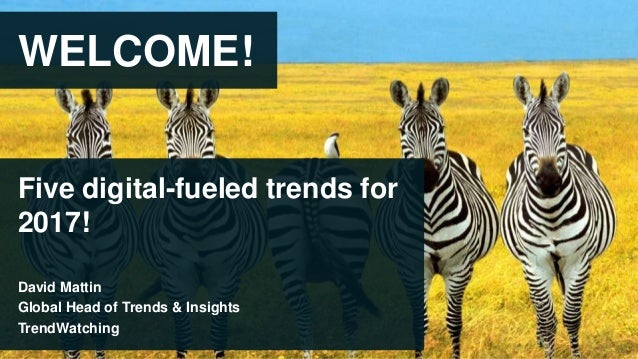 WELCOME! Five digital-fueled trends for 2017! David Mattin Global Head of Trends & Insights TrendWatching