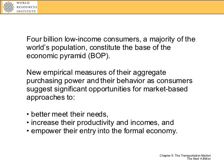<ul><li>Four billion low-income consumers, a majority of the world's population, constitute the base of the economic pyram...
