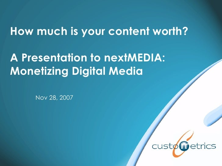 How much is your content worth? A Presentation to nextMEDIA:  Monetizing Digital Media Nov 28, 2007