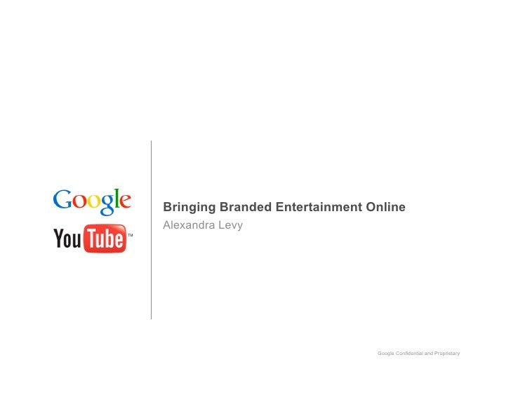 Bringing Branded Entertainment Online Alexandra Levy                                     Google Confidential and Proprieta...