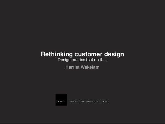 Rethinking customer design Design metrics that do it…. Harriet Wakelam