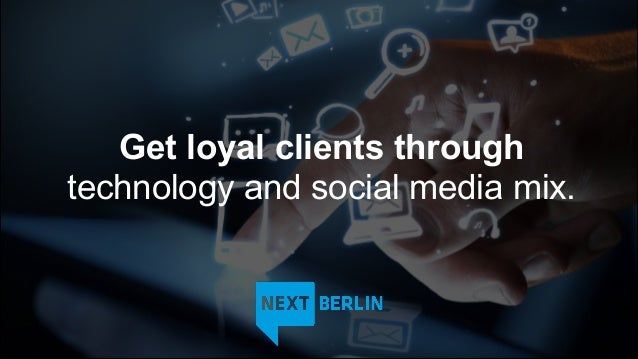 Get loyal clients throughtechnology and social media mix.