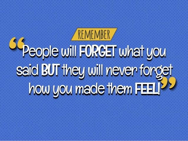remember PeoplewillFORGETwhatyou saidBUTtheywillneverforget howyoumadethemFEEL!