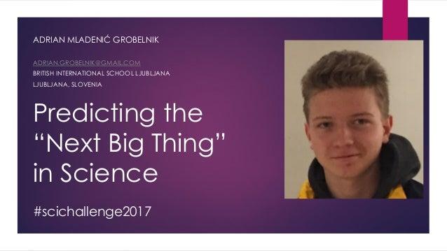 "Predicting the ""Next Big Thing"" in Science ADRIAN MLADENIĆ GROBELNIK ADRIAN.GROBELNIK@GMAIL.COM BRITISH INTERNATIONAL SCHO..."