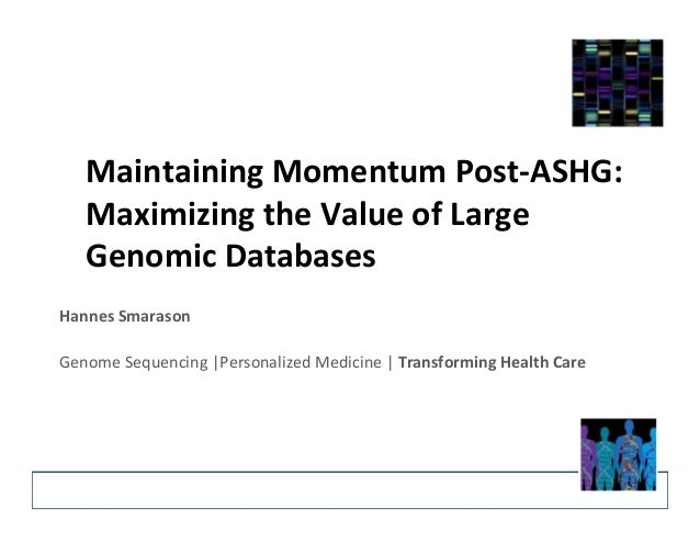 Maintaining  Momentum  Post-­‐ASHG:  Maximizing  the  Value  of  Large  Genomic  Databases  Hannes  Smarason  Genome  Sequ...