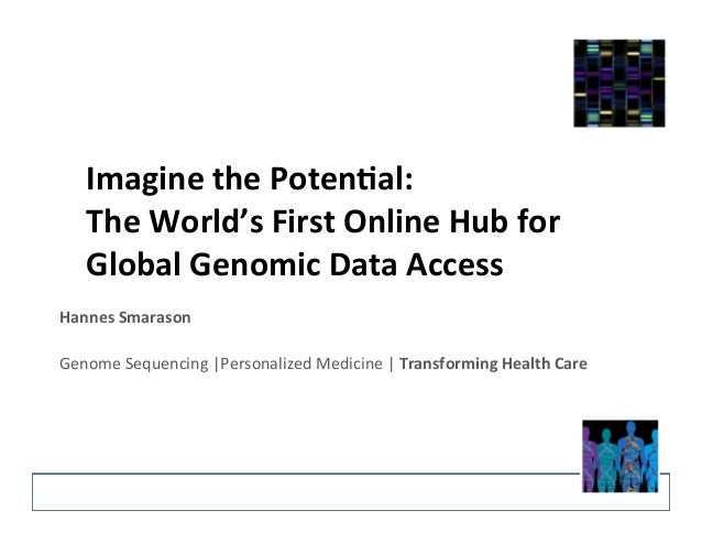 Imagine  the  Poten-al:  The  World's  First  Online  Hub  for  Global  Genomic  Data  Access  Hannes  Smarason  Genome  S...