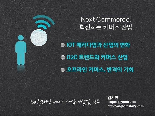 김지현 ioojoo@gmail.com http://oojoo.tistory.com IOT 패러다임과 산업의 변화 O2O 트렌드와 커머스 산업 오프라인 커머스, 반격의 기회 Next Commerce, 혁신하는 커머스 산업