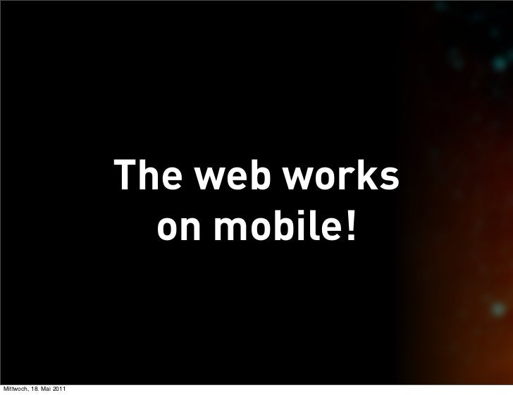 The web works                           on mobile!Mittwoch, 18. Mai 2011