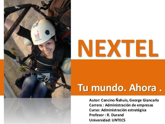 NEXTEL Tu mundo. Ahora . Autor: Cancino Ñahuis, George Giancarlo Carrera : Administración de empresas Curso: Administració...