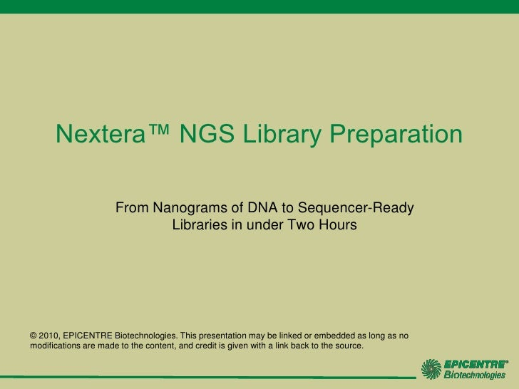 Nextera™ NGS Library Preparation<br />From Nanograms of DNA to Sequencer-Ready Libraries in under Two Hours<br />© 2010, E...