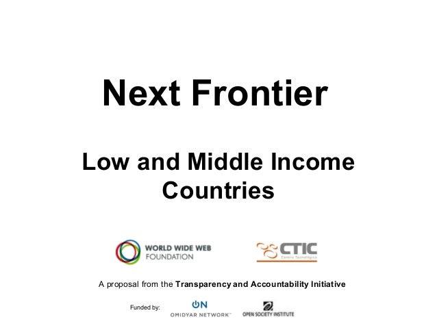 Next FrontierLow and Middle IncomeCountriesA proposal from the Transparency and Accountability InitiativeFunded by: