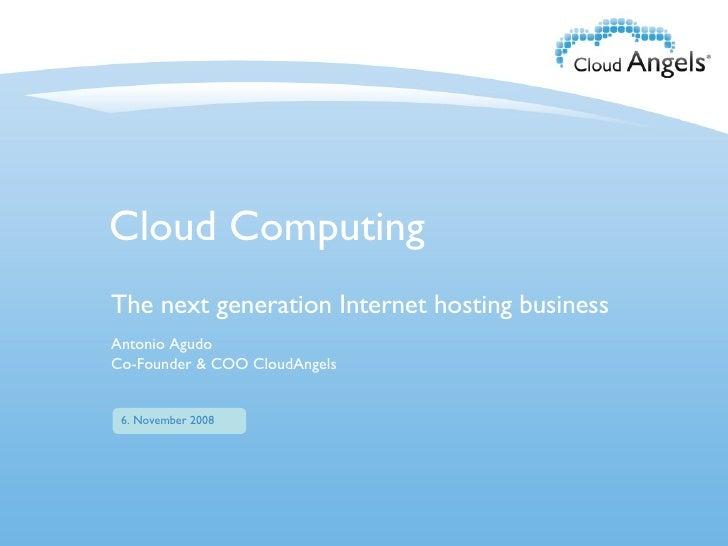 Cloud Computing The next generation Internet hosting business November 1st, 2008 6. November 2008 Antonio Agudo Co-Founder...