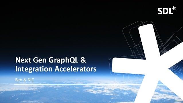 © 2019 SDL V1.5b Next Gen GraphQL & Integration Accelerators Ben & NiC