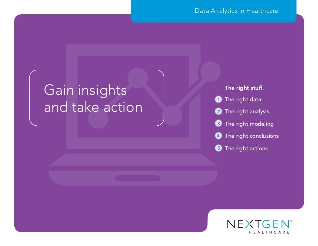 Gain insights and take action Data Analytics in Healthcare 1 2 3 4 5 The right data The right analysis The right modeling ...