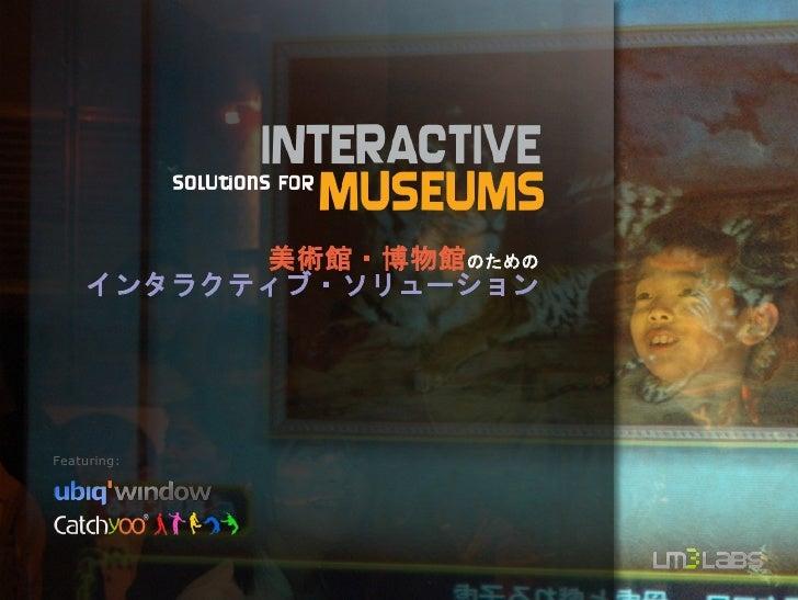 美術館・博物館のための     インタラクティブ・ソリューション     Featuring: