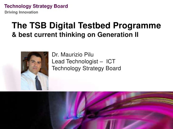 The TSB Digital Testbed Programme<br />& best current thinking on Generation II<br />Dr. Maurizio Pilu<br />Lead Technolog...