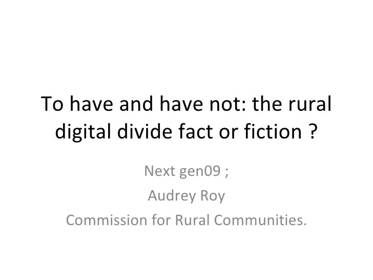 To have and have not: the rural digital divide fact or fiction ? Next gen09 ; Audrey Roy Commission for Rural Communities.