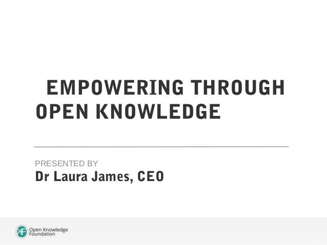 EMPOWERING THROUGH OPEN KNOWLEDGE PRESENTED BY  Dr Laura James, CEO