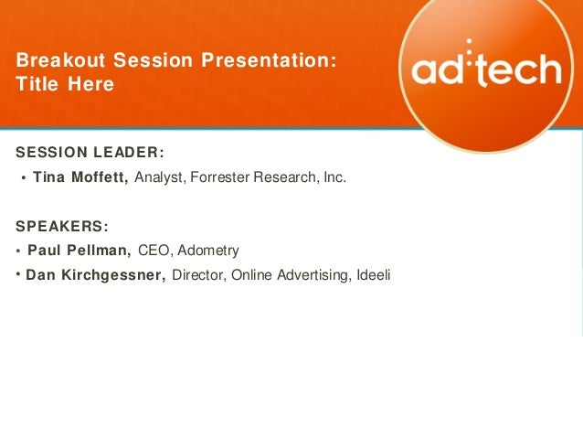 Breakout Session Presentation:Title HereSESSION LEADER:• Tina Moffett, Analyst, Forrester Research, Inc.SPEAKERS:• Paul Pe...