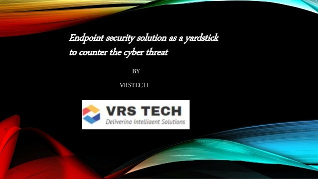 Endpoint security solution as a yardstick to counter the cyber threat BY VRSTECH